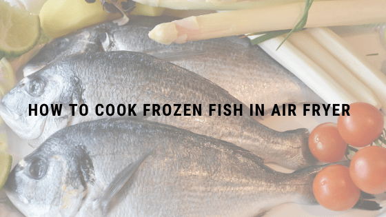 How to cook Frozen Fish in Air Fryer