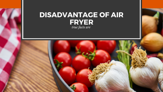disadvantage of air fryer